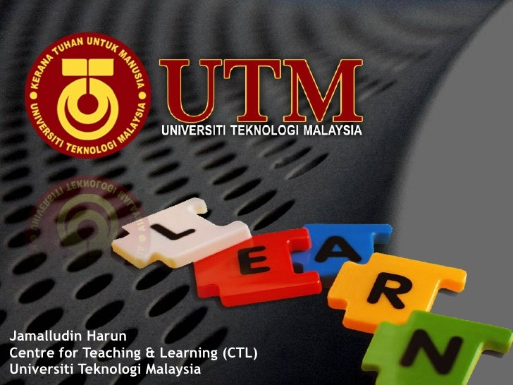 Jamalludin Harun Centre for Teaching & Learning (CTL) Universiti Teknologi Malaysia