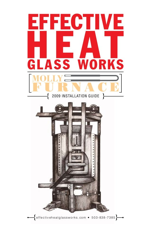 2009 INSTALLATION GUIDE{ } EFFECTIVE H E ATGLASS WORKS MOLLY F U R N A C E[ ] effectiveheatglassworks.com 503-838-7385{ }
