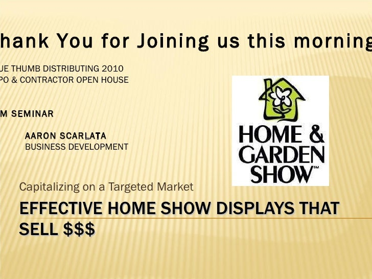 EFFECTIVE HOME SHOW DISPLAYS THAT SELL $$$ Capitalizing on a Targeted Market Thank You for Joining us this morning . BLUE ...