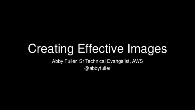 Creating Effective Images Abby Fuller, Sr Technical Evangelist, AWS @abbyfuller