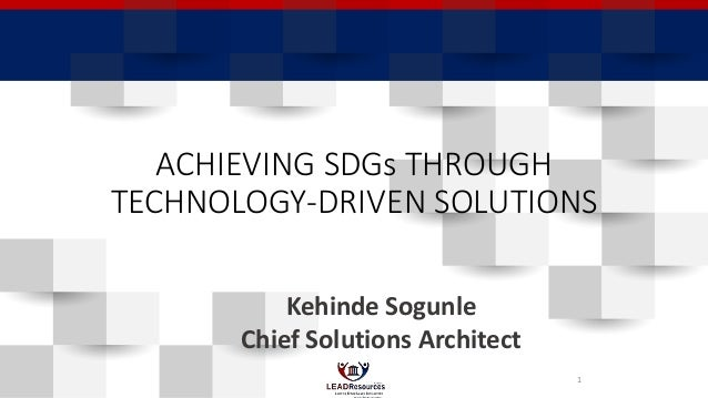 ACHIEVING SDGs THROUGH TECHNOLOGY-DRIVEN SOLUTIONS Kehinde Sogunle Chief Solutions Architect 1