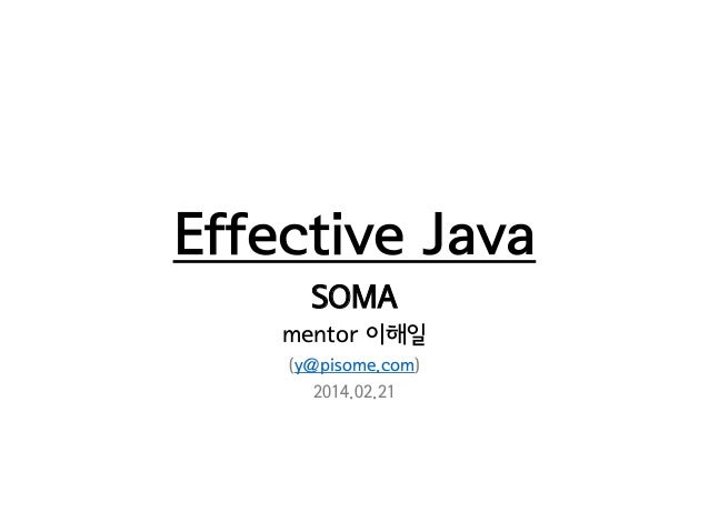 Effective Java SOMA mentor 이해일 (y@pisome.com) 2014.02.21