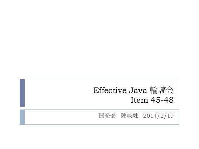 Effective Java 輪読会 Item 45-48 開発部 陳映融 2014/2/19