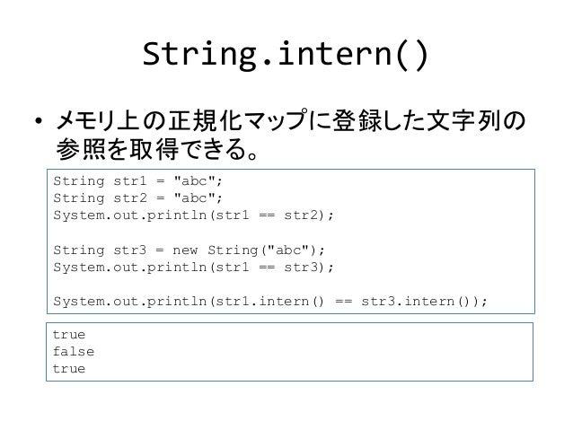 """String.intern()  • メモリ上の正規化マップに登録した文字列の  参照を取得できる。  String str1 = """"abc"""";  String str2 = """"abc"""";  System.out.println(str1 ==..."""