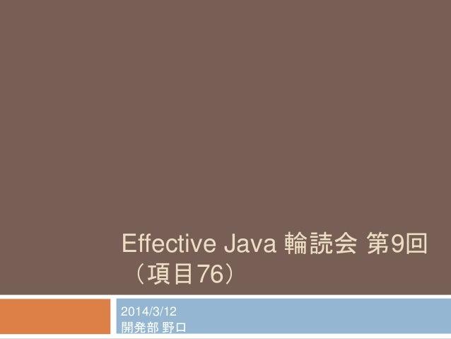 Effective Java 輪読会第9回  (項目76)  2014/3/12  開発部野口