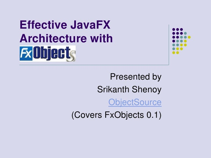 Effective JavaFX Architecture with                     Presented by                Srikanth Shenoy                   Objec...