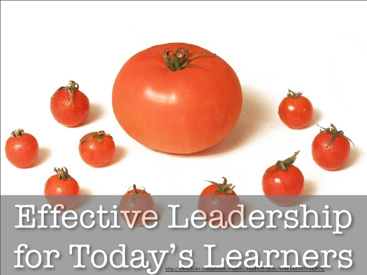Effective Leadership for Today's Learners         http://www.flickr.com/photos/mushon/282287572/in/faves-14579369@N04/