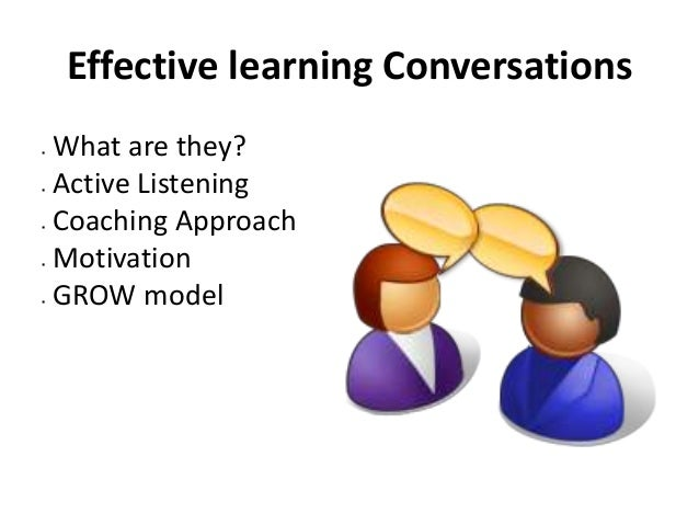 Effective learning Conversations  What are they?  Active Listening  Coaching Approach  Motivation  GROW model