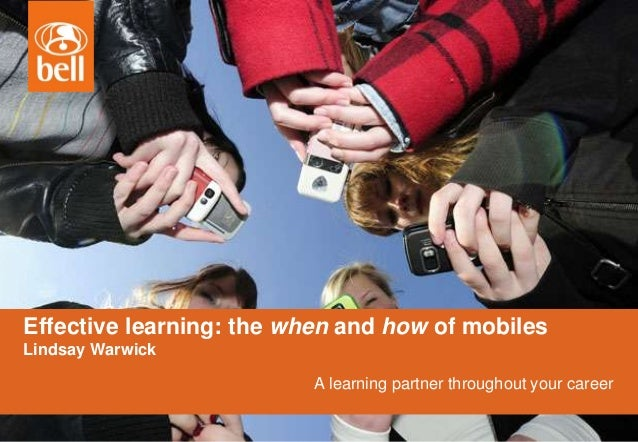 A learning partner throughout your career Effective learning: the when and how of mobiles Lindsay Warwick