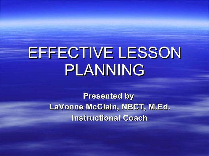 EFFECTIVE LESSON PLANNING Presented by  LaVonne McClain, NBCT, M.Ed. Instructional Coach