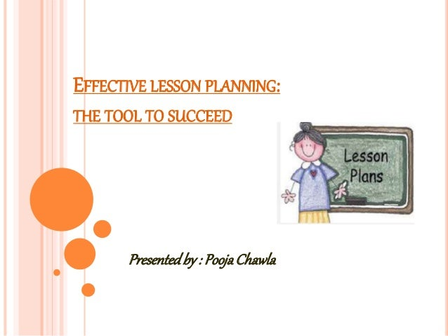 EFFECTIVE LESSON PLANNING: THE TOOL TO SUCCEED Presentedby : PoojaChawla