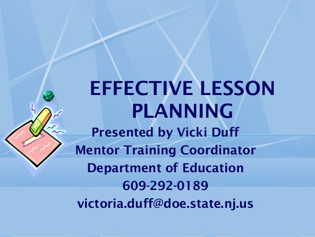 EFFECTIVE LESSON PLANNING Presented by Vicki Duff Mentor Training Coordinator Department of Education 609-292-0189 victori...