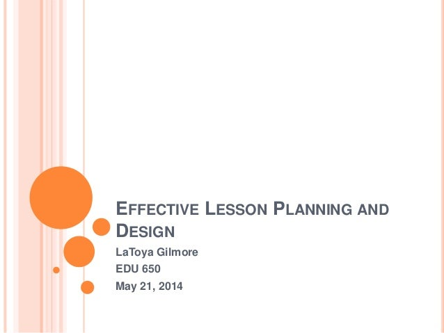EFFECTIVE LESSON PLANNING AND DESIGN LaToya Gilmore EDU 650 May 21, 2014