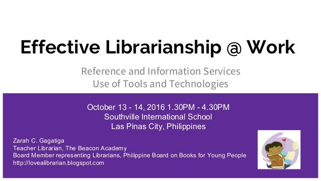 Effective Librarianship @ Work Reference and Information Services Use of Tools and Technologies October 13 - 14, 2016 1.30...
