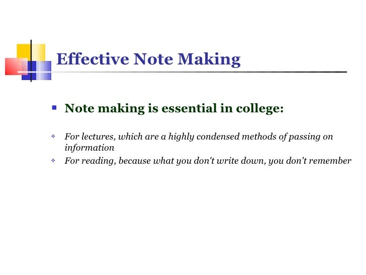Effective Note Making <ul><li>Note making is essential in college: </li></ul><ul><li>For lectures, which are a highly co...