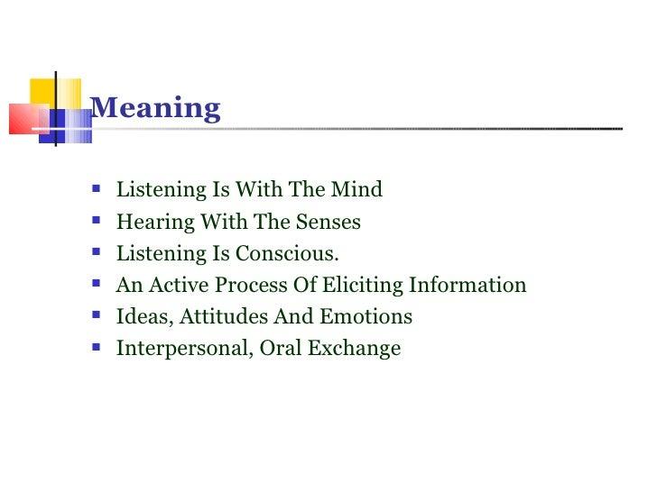 Meaning <ul><li>Listening Is With The Mind </li></ul><ul><li>Hearing With The Senses </li></ul><ul><li>Listening Is Consci...