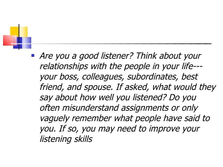 <ul><li>Are you a good listener? Think about your relationships with the people in your life---your boss, colleagues, subo...