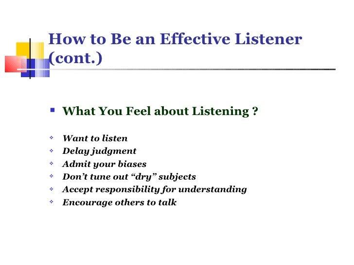How to Be an Effective Listener (cont.) <ul><li>What You Feel about Listening ? </li></ul><ul><li>Want to listen </li></ul...