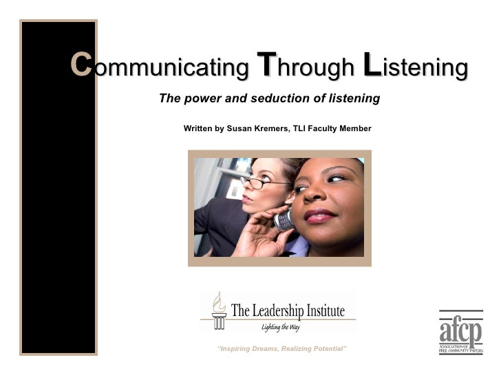 "Written by Susan Kremers, TLI Faculty Member C ommunicating  T hrough  L istening The power and seduction of listening "" I..."