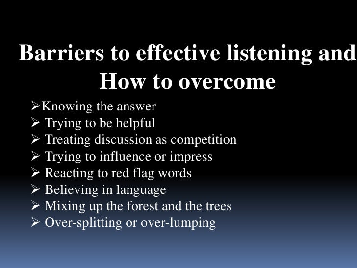 how to overcome listening barriers The previously discussed barriers to effective listening may be difficult to overcome because they are at least partially beyond our control physical barriers, cognitive limitations, and perceptual biases exist within all of us, and it is more realistic to believe that we can become more conscious of and lessen them than it is to believe that .