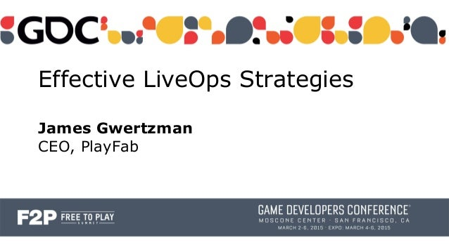 Effective LiveOps Strategies James Gwertzman CEO, PlayFab