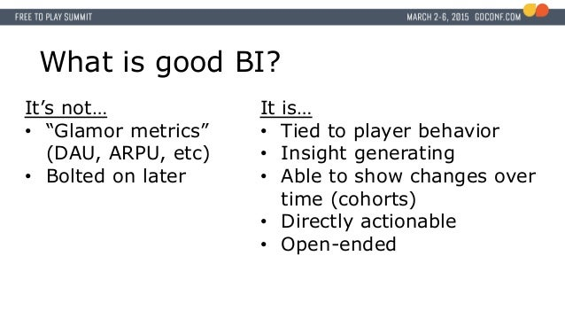"""What is good BI? It's not… • """"Glamor metrics"""" (DAU, ARPU, etc) • Bolted on later It is… • Tied to player behavior • Insigh..."""