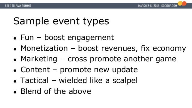 Sample event types ● Fun – boost engagement ● Monetization – boost revenues, fix economy ● Marketing – cross promote anoth...