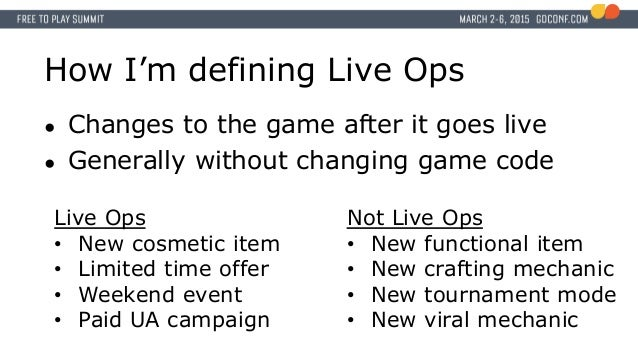 How I'm defining Live Ops ● Changes to the game after it goes live ● Generally without changing game code Live Ops • New c...
