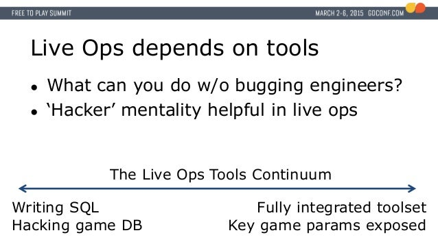 Live Ops depends on tools ● What can you do w/o bugging engineers? ● 'Hacker' mentality helpful in live ops The Live Ops T...