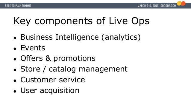 Key components of Live Ops ● Business Intelligence (analytics) ● Events ● Offers & promotions ● Store / catalog management...