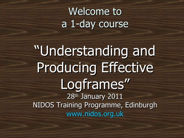 """Welcome to a 1-day course """"Understanding and Producing Effective Logframes"""" 28 th  January 2011 NIDOS Training Programme, ..."""