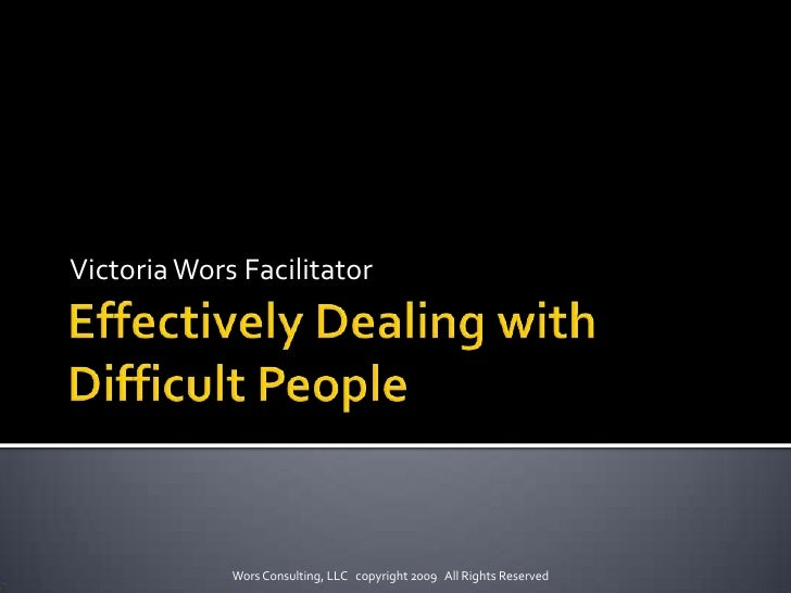 Effectively Dealing with Difficult People<br />Victoria Wors Facilitator<br />Wors Consulting, LLC   copyright 2009   All ...