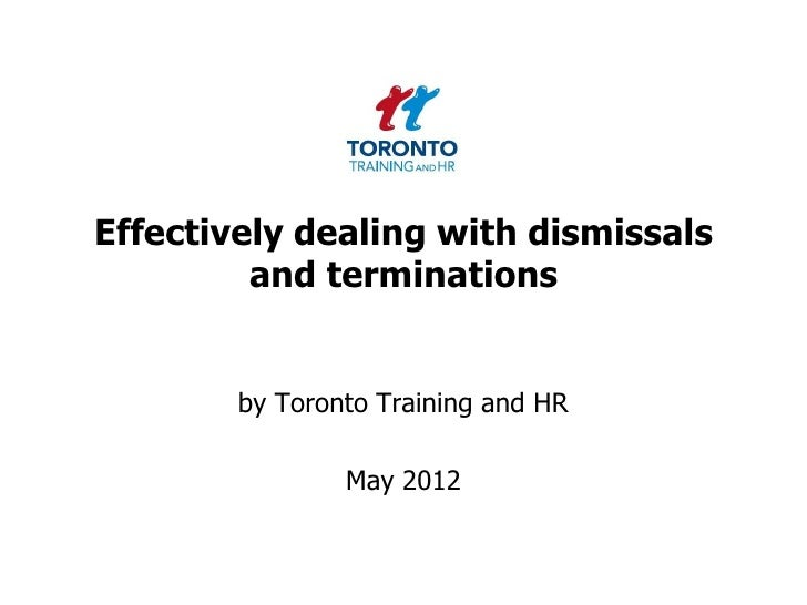 Effectively dealing with dismissals         and terminations        by Toronto Training and HR                May 2012