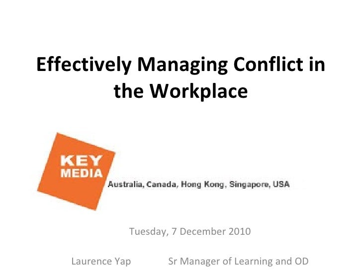Effectively Managing Conflict in the Workplace Tuesday, 7 December 2010 Laurence Yap  Sr Manager of Learning and OD