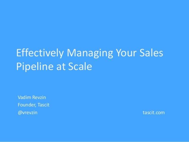 Effectively Managing Your Sales Pipeline at Scale Vadim Revzin Founder, Tascit @vrevzin tascit.com