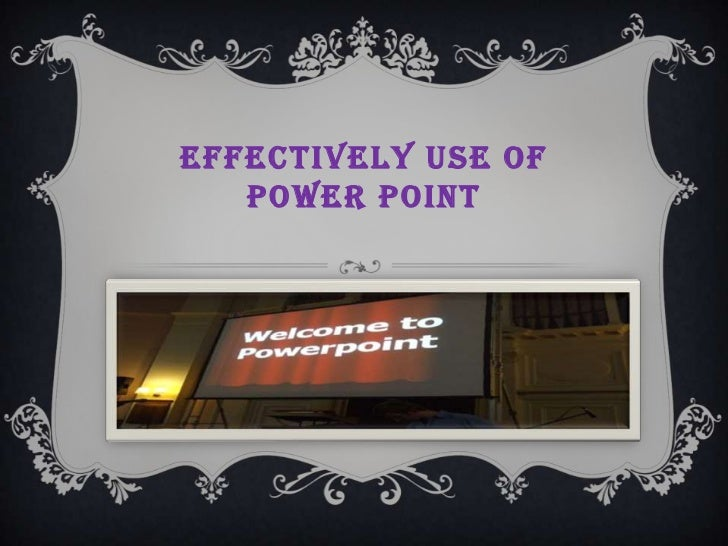 EFFECTIVELY USE OF   POWER POINT