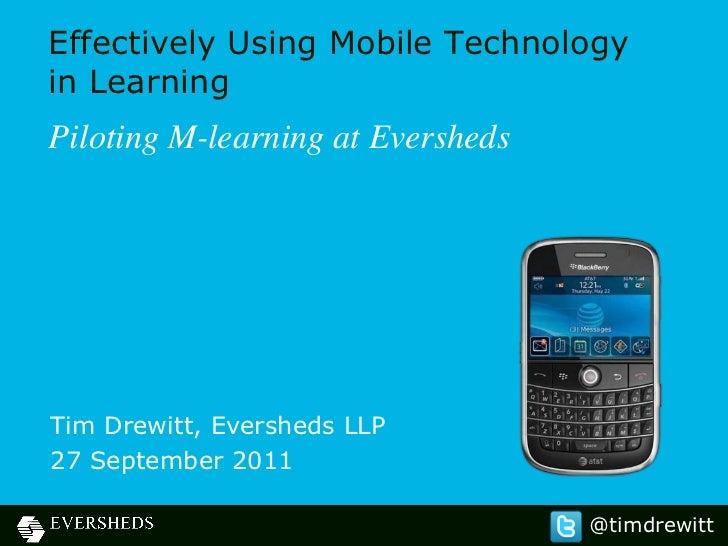 Effectively Using Mobile Technologyin LearningPiloting M-learning at EvershedsTim Drewitt, Eversheds LLP27 September 2011 ...