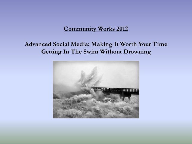 Community Works 2012 Advanced Social Media: Making It Worth Your Time Getting In The Swim Without Drowning