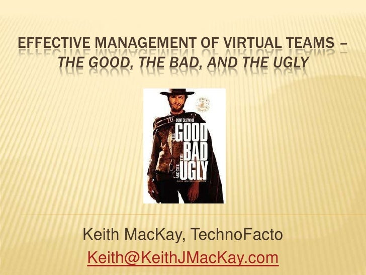 Effective Management of Virtual Teams – The Good, The Bad, and the UGLY<br />Keith MacKay, TechnoFacto<br />Keith@KeithJMa...
