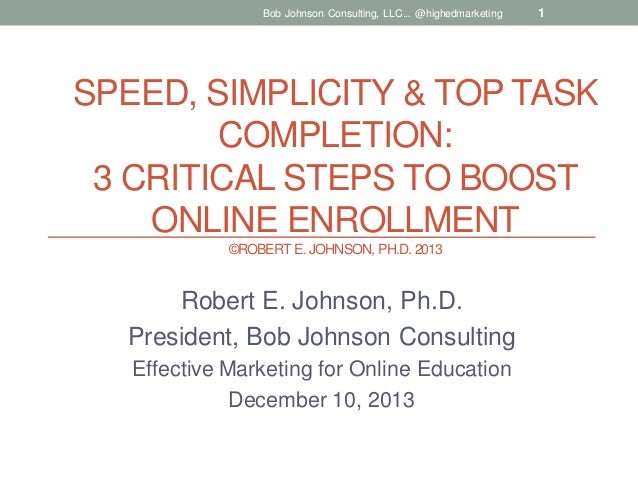Bob Johnson Consulting, LLC... @highedmarketing  1  SPEED, SIMPLICITY & TOP TASK COMPLETION: 3 CRITICAL STEPS TO BOOST ONL...