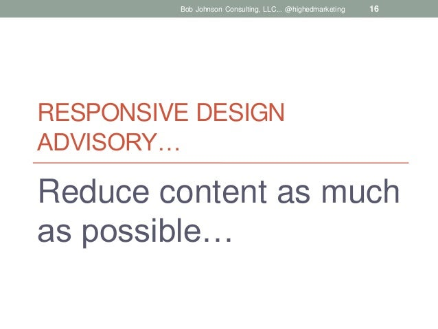 Bob Johnson Consulting, LLC... @highedmarketing  16  RESPONSIVE DESIGN ADVISORY…  Reduce content as much as possible…
