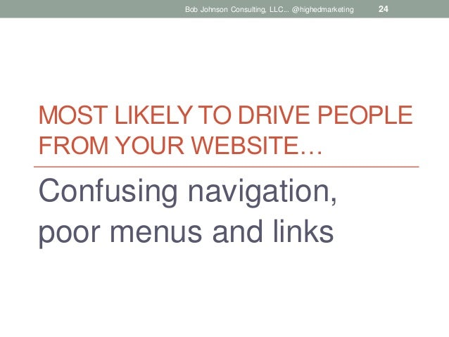 Bob Johnson Consulting, LLC... @highedmarketing  24  MOST LIKELY TO DRIVE PEOPLE FROM YOUR WEBSITE…  Confusing navigation,...