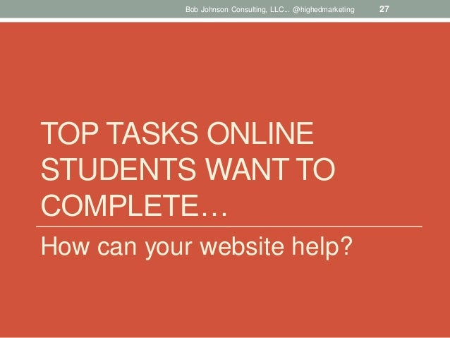 Bob Johnson Consulting, LLC... @highedmarketing  TOP TASKS ONLINE STUDENTS WANT TO COMPLETE… How can your website help?  2...