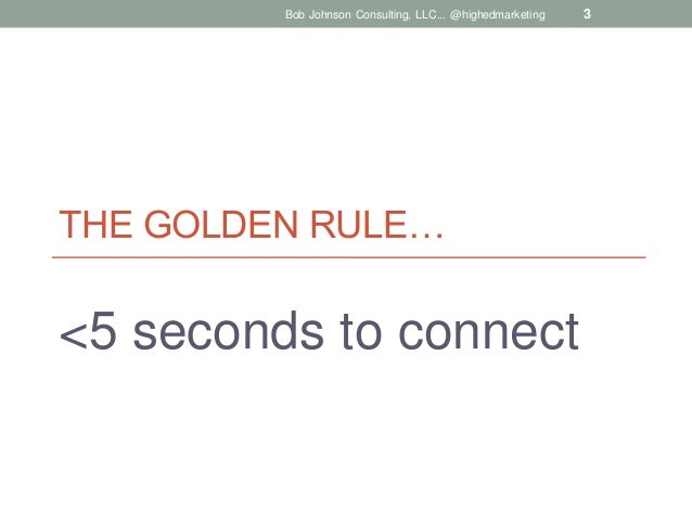 Bob Johnson Consulting, LLC... @highedmarketing  THE GOLDEN RULE…  <5 seconds to connect  3