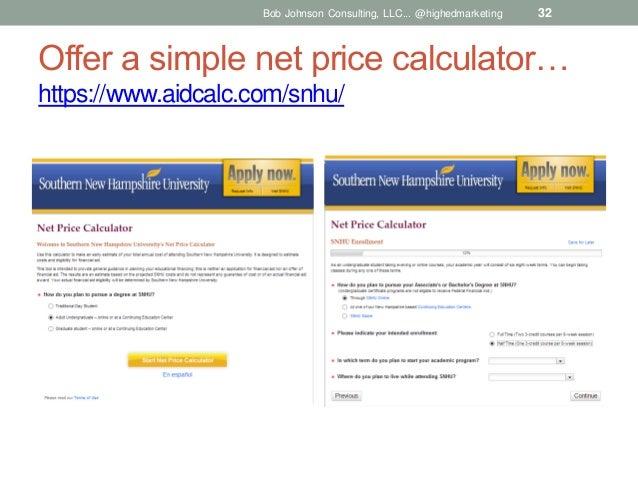 Bob Johnson Consulting, LLC... @highedmarketing  32  Offer a simple net price calculator… https://www.aidcalc.com/snhu/