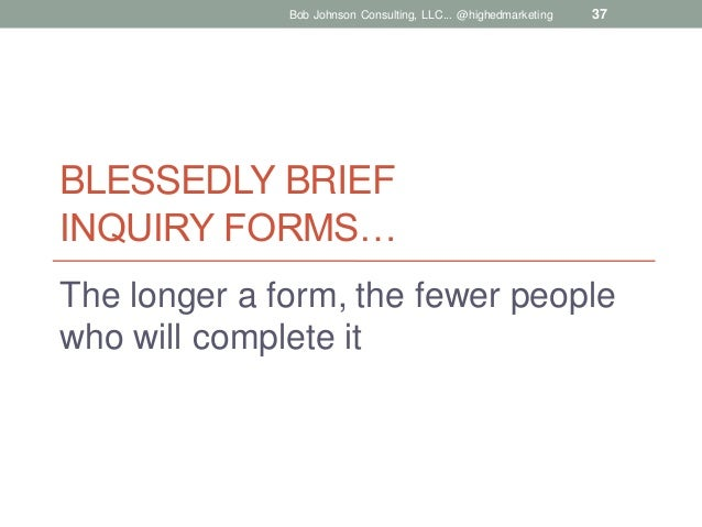 Bob Johnson Consulting, LLC... @highedmarketing  37  BLESSEDLY BRIEF INQUIRY FORMS… The longer a form, the fewer people wh...