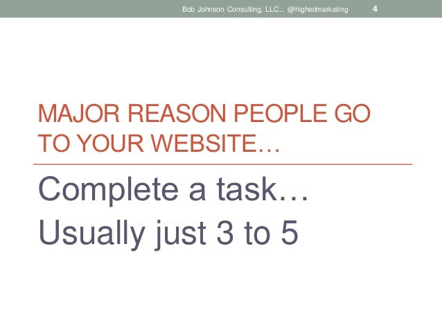 Bob Johnson Consulting, LLC... @highedmarketing  MAJOR REASON PEOPLE GO TO YOUR WEBSITE…  Complete a task… Usually just 3 ...