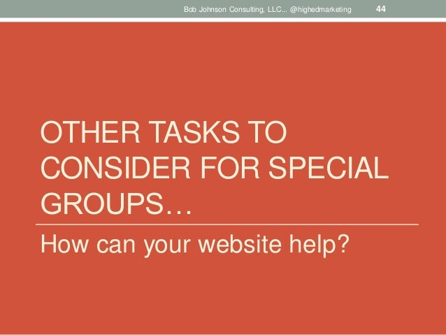Bob Johnson Consulting, LLC... @highedmarketing  44  OTHER TASKS TO CONSIDER FOR SPECIAL GROUPS… How can your website help...