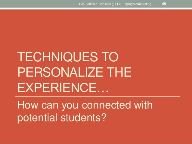 Bob Johnson Consulting, LLC... @highedmarketing  TECHNIQUES TO PERSONALIZE THE EXPERIENCE… How can you connected with pote...