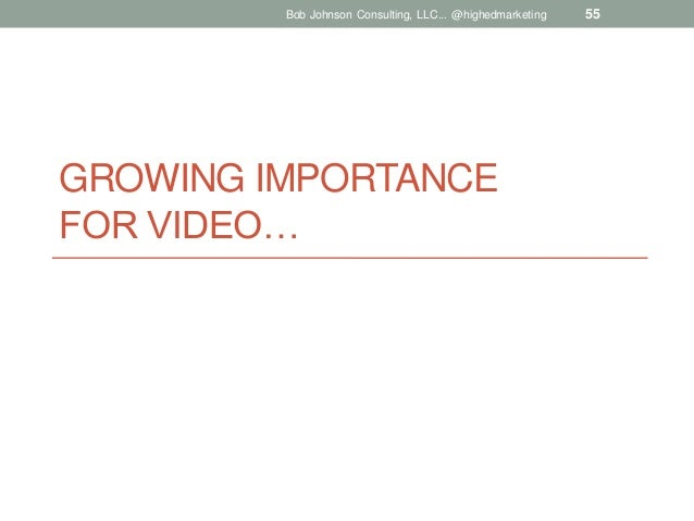 Bob Johnson Consulting, LLC... @highedmarketing  GROWING IMPORTANCE FOR VIDEO…  55